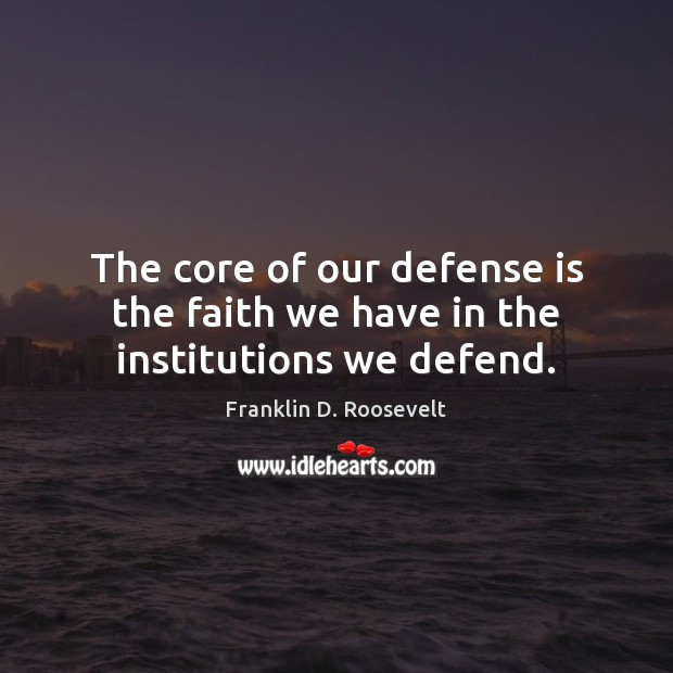 The core of our defense is the faith we have in the institutions we defend. Franklin D. Roosevelt Picture Quote