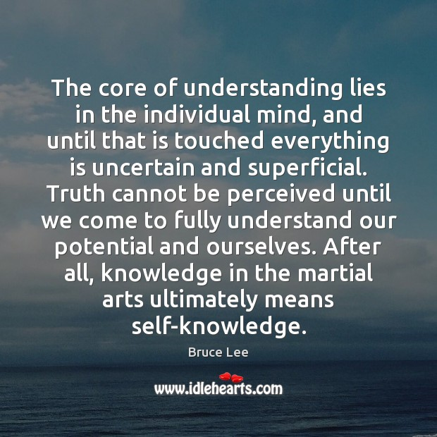 The core of understanding lies in the individual mind, and until that Bruce Lee Picture Quote