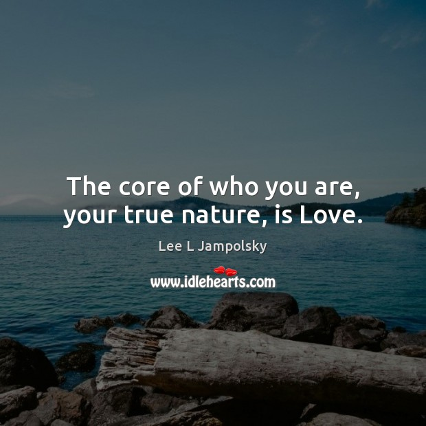 The core of who you are, your true nature, is Love. Lee L Jampolsky Picture Quote