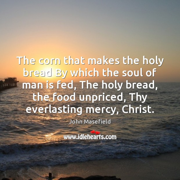 The corn that makes the holy bread By which the soul of John Masefield Picture Quote