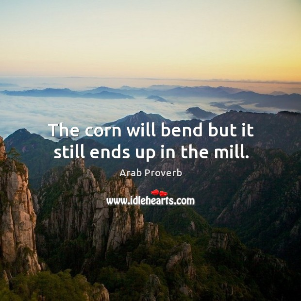 The corn will bend but it still ends up in the mill. Arab Proverbs Image