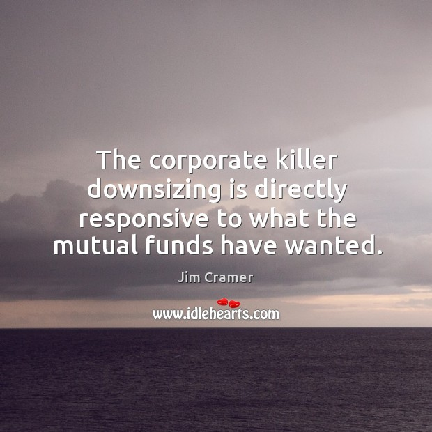 The corporate killer downsizing is directly responsive to what the mutual funds have wanted. Image