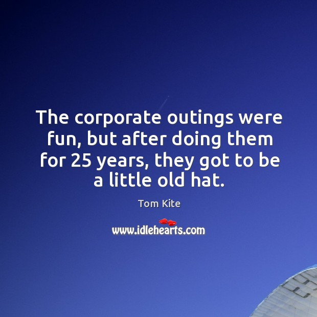 The corporate outings were fun, but after doing them for 25 years, they got to be a little old hat. Tom Kite Picture Quote