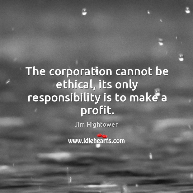 The corporation cannot be ethical, its only responsibility is to make a profit. Jim Hightower Picture Quote