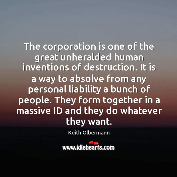 The corporation is one of the great unheralded human inventions of destruction. Keith Olbermann Picture Quote