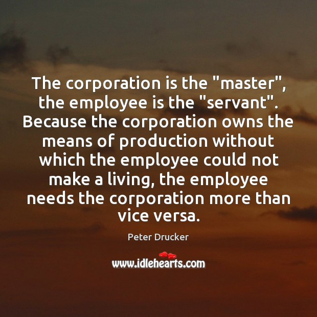"""The corporation is the """"master"""", the employee is the """"servant"""". Because the Peter Drucker Picture Quote"""