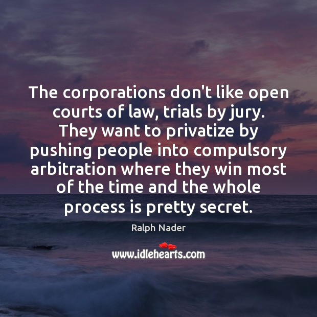 Image, The corporations don't like open courts of law, trials by jury. They