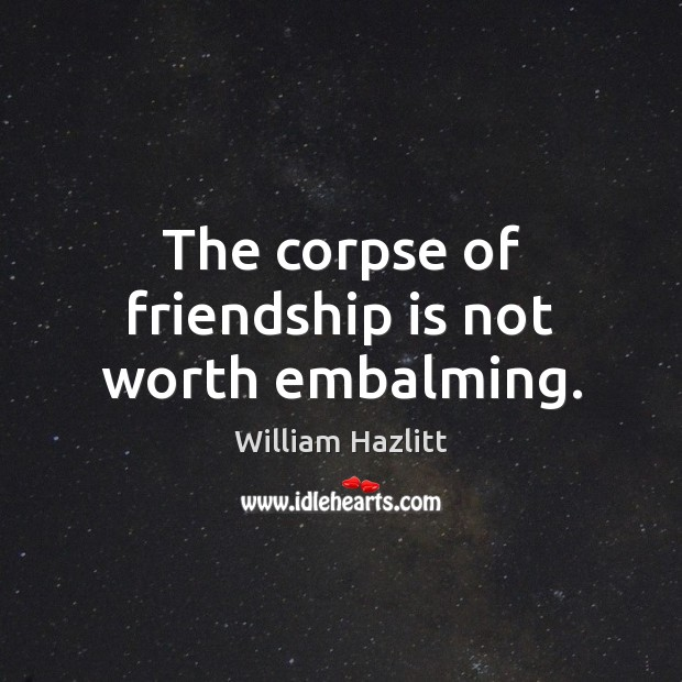 Image about The corpse of friendship is not worth embalming.