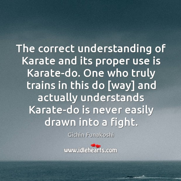 The correct understanding of Karate and its proper use is Karate-do. One Gichin Funakoshi Picture Quote