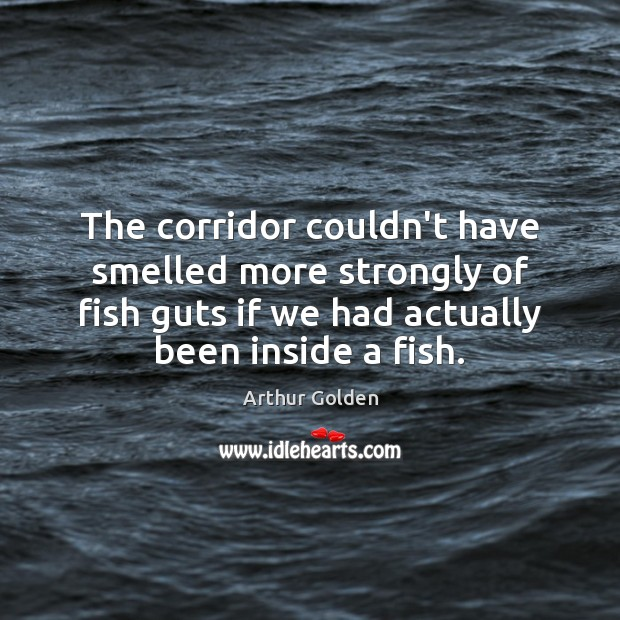 The corridor couldn't have smelled more strongly of fish guts if we Arthur Golden Picture Quote