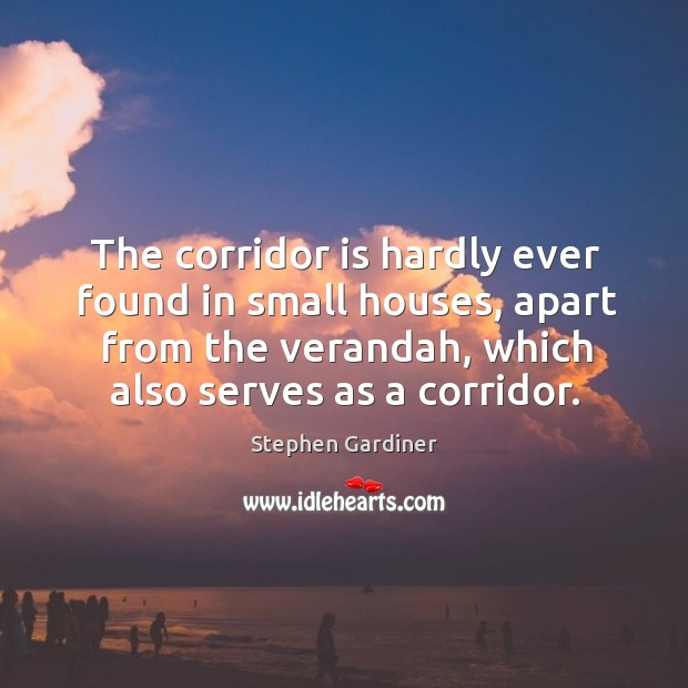 The corridor is hardly ever found in small houses, apart from the verandah, which also serves as a corridor. Stephen Gardiner Picture Quote
