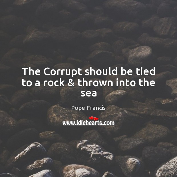 The Corrupt should be tied to a rock & thrown into the sea Image