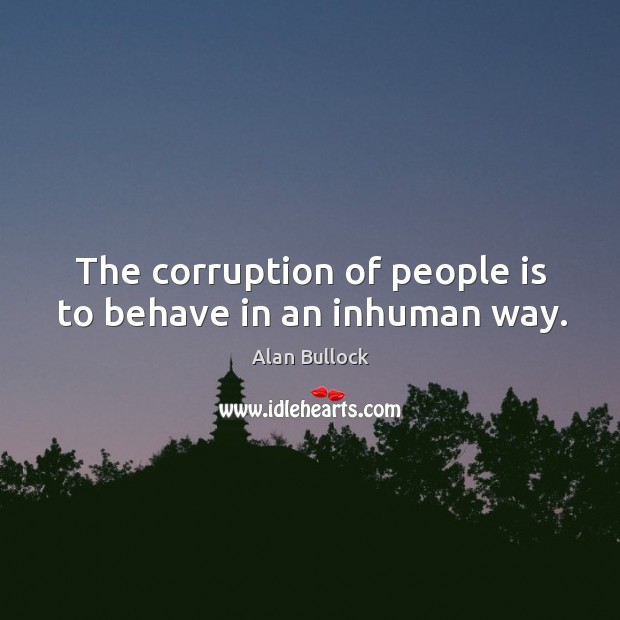 The corruption of people is to behave in an inhuman way. Image