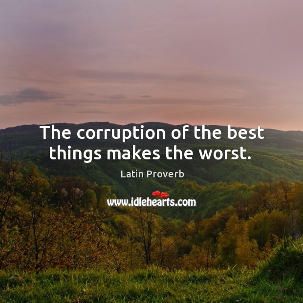 Image, The corruption of the best things makes the worst.