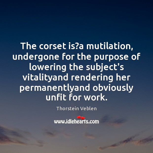 The corset is?a mutilation, undergone for the purpose of lowering the Thorstein Veblen Picture Quote