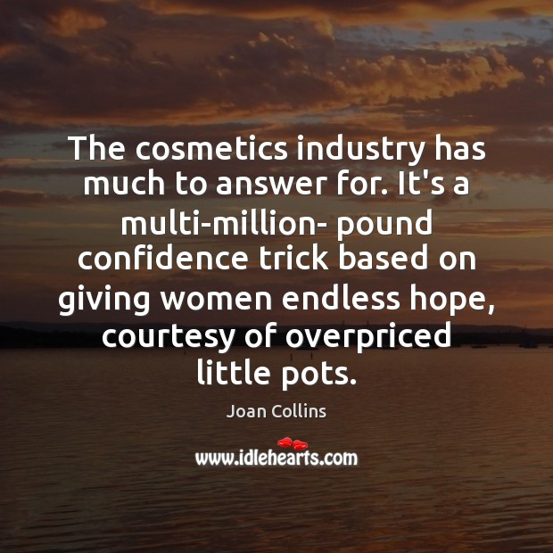 The cosmetics industry has much to answer for. It's a multi-million- pound Image