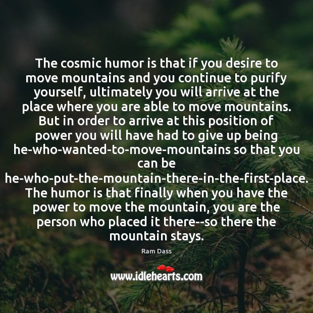 The cosmic humor is that if you desire to move mountains and Image