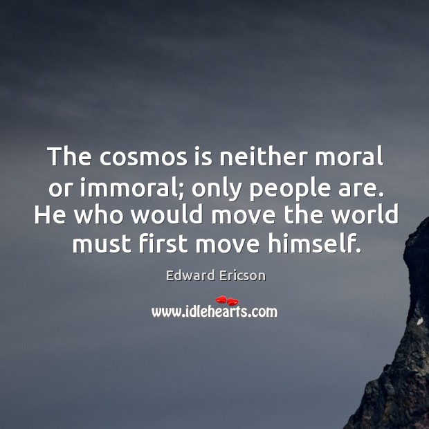 Image, The cosmos is neither moral or immoral; only people are. He who would move the world must first move himself.