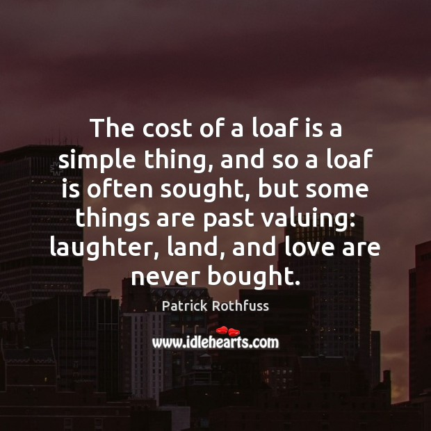 The cost of a loaf is a simple thing, and so a Patrick Rothfuss Picture Quote