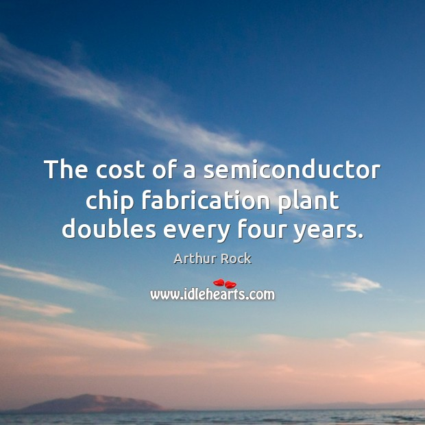 Image, The cost of a semiconductor chip fabrication plant doubles every four years.