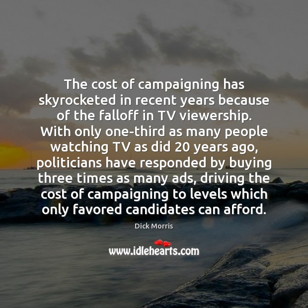 The cost of campaigning has skyrocketed in recent years because of the Dick Morris Picture Quote