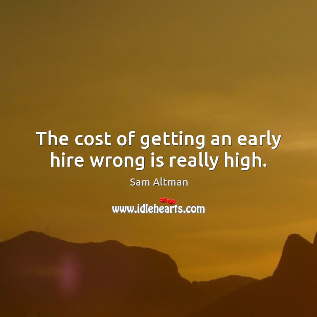 The cost of getting an early hire wrong is really high. Image