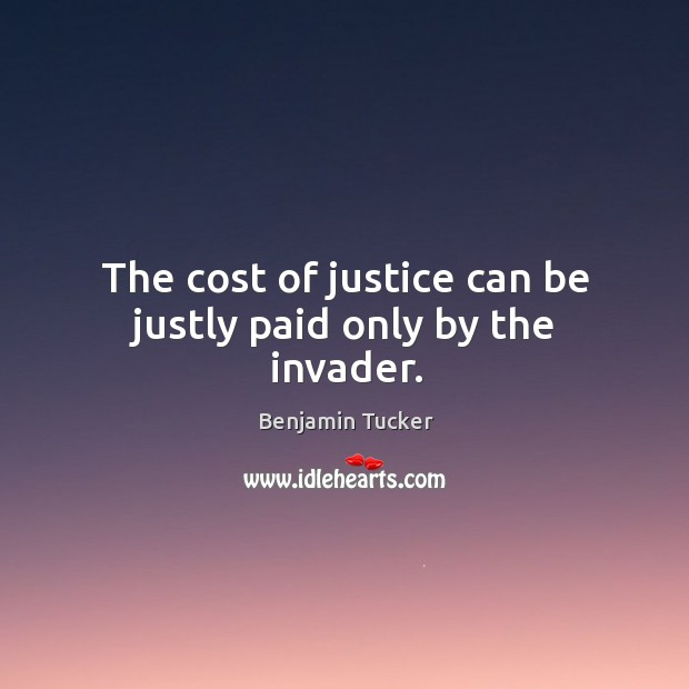 The cost of justice can be justly paid only by the invader. Benjamin Tucker Picture Quote