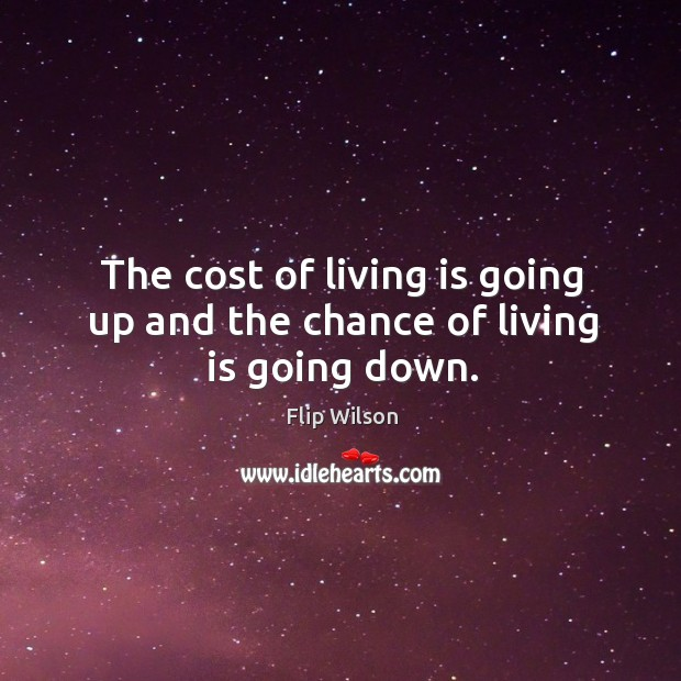 The cost of living is going up and the chance of living is going down. Image