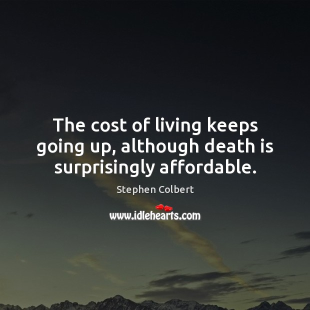 The cost of living keeps going up, although death is surprisingly affordable. Stephen Colbert Picture Quote