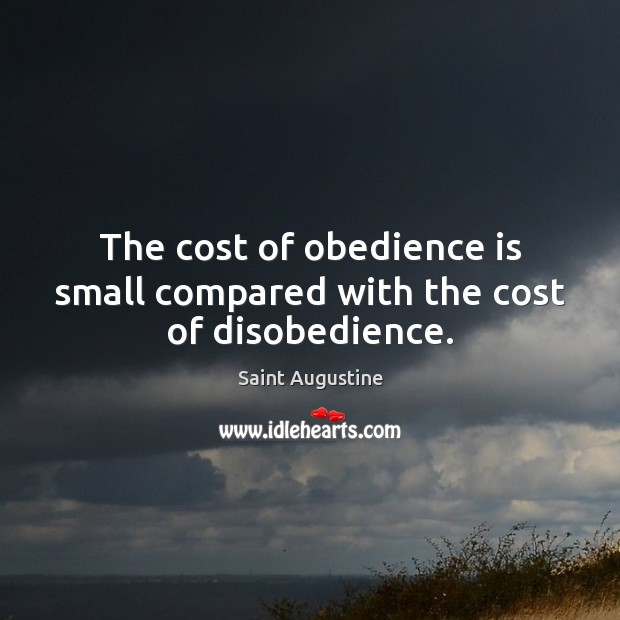 The cost of obedience is small compared with the cost of disobedience. Image