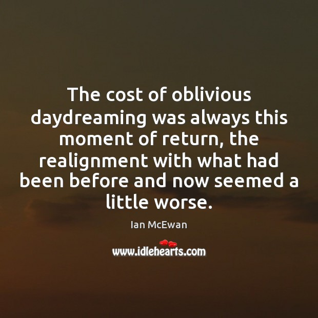 The cost of oblivious daydreaming was always this moment of return, the Image