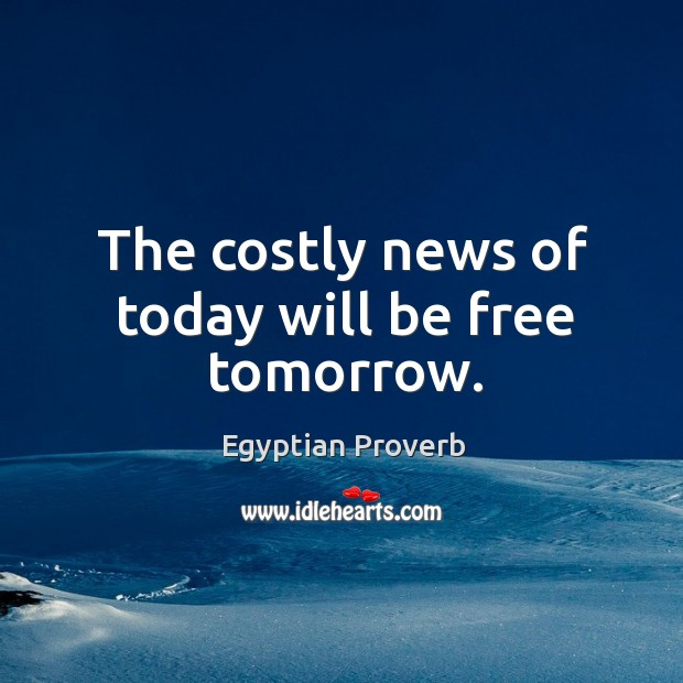 The costly news of today will be free tomorrow. Egyptian Proverbs Image