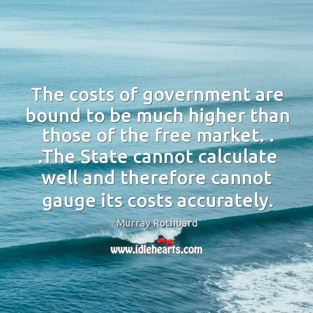 The costs of government are bound to be much higher than those Image