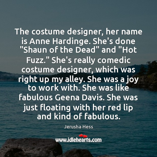 """The costume designer, her name is Anne Hardinge. She's done """"Shaun of Image"""