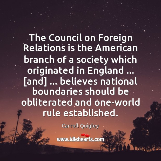 The Council on Foreign Relations is the American branch of a society Carroll Quigley Picture Quote