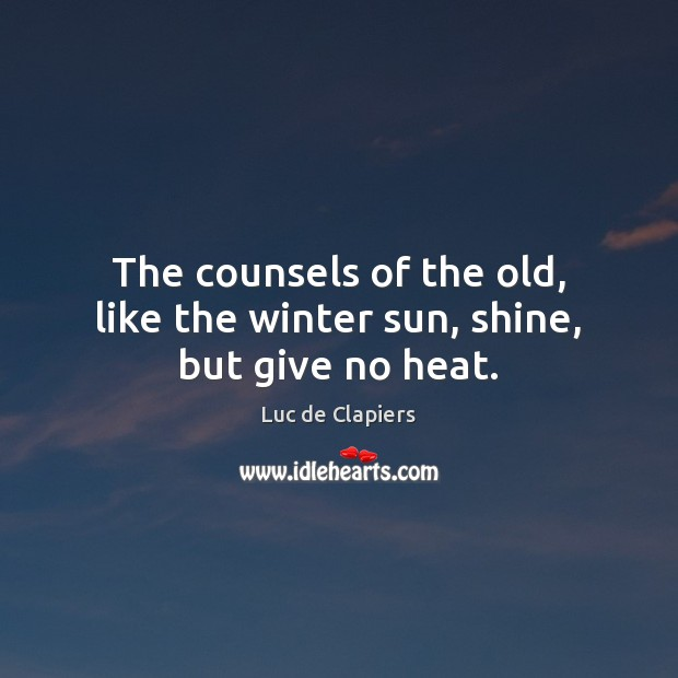 The counsels of the old, like the winter sun, shine, but give no heat. Luc de Clapiers Picture Quote