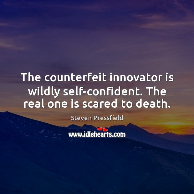 The counterfeit innovator is wildly self-confident. The real one is scared to death. Steven Pressfield Picture Quote