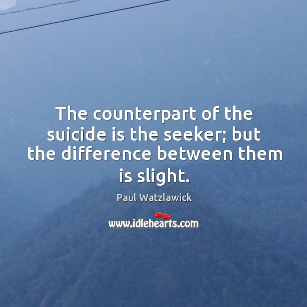 The counterpart of the suicide is the seeker; but the difference between them is slight. Paul Watzlawick Picture Quote