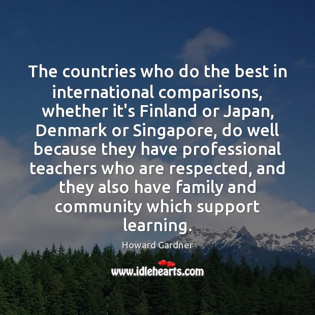 The countries who do the best in international comparisons, whether it's Finland Howard Gardner Picture Quote