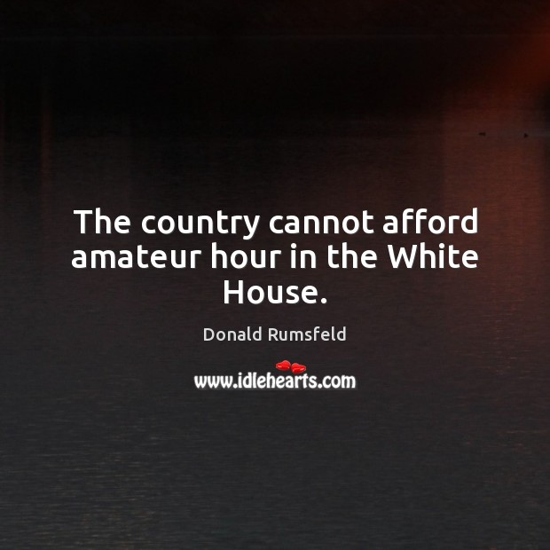 The country cannot afford amateur hour in the White House. Donald Rumsfeld Picture Quote