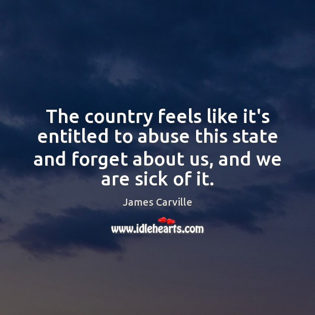 The country feels like it's entitled to abuse this state and forget James Carville Picture Quote