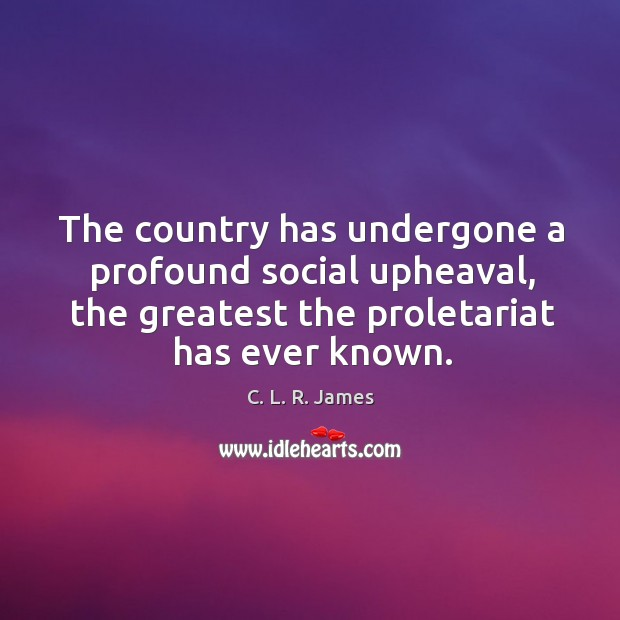 The country has undergone a profound social upheaval, the greatest the proletariat has ever known. C. L. R. James Picture Quote