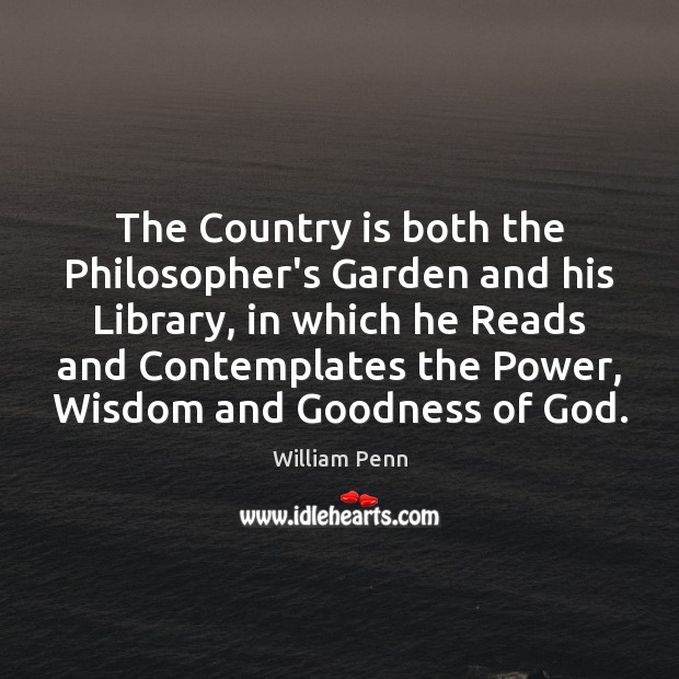 The Country is both the Philosopher's Garden and his Library, in which William Penn Picture Quote
