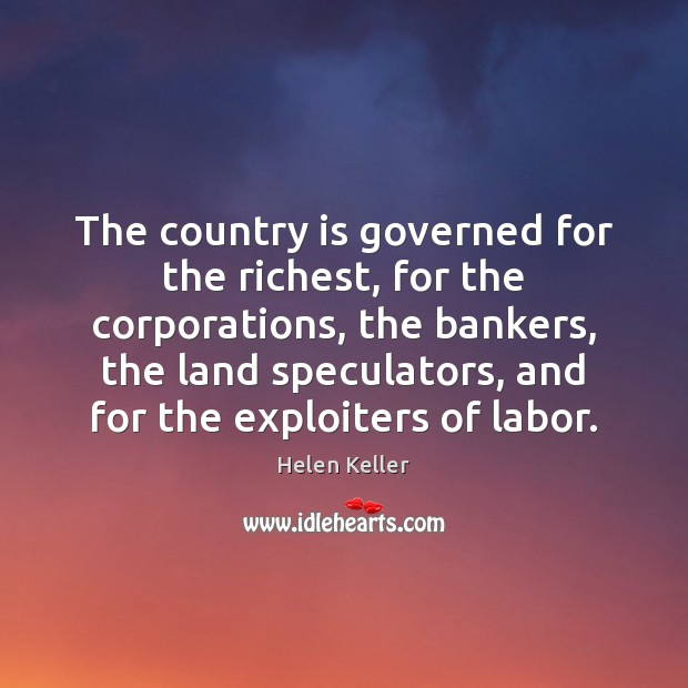 The country is governed for the richest, for the corporations, the bankers, Helen Keller Picture Quote