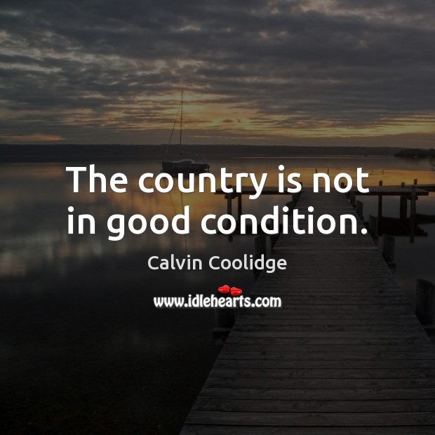 The country is not in good condition. Calvin Coolidge Picture Quote