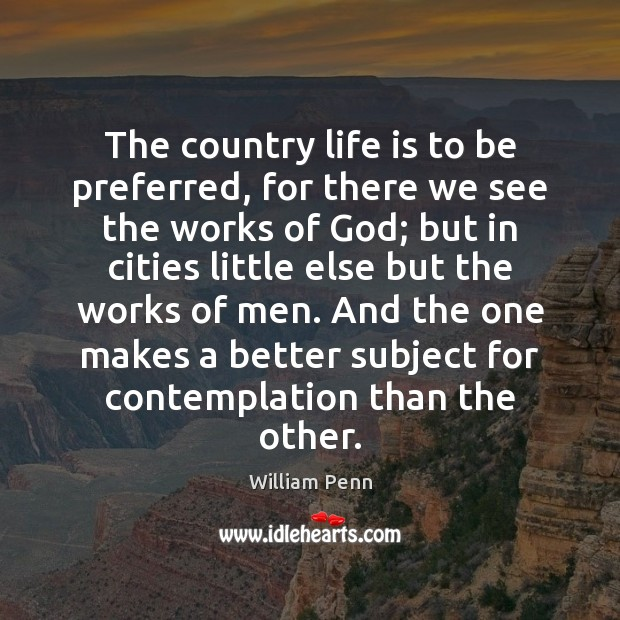 The country life is to be preferred, for there we see the William Penn Picture Quote
