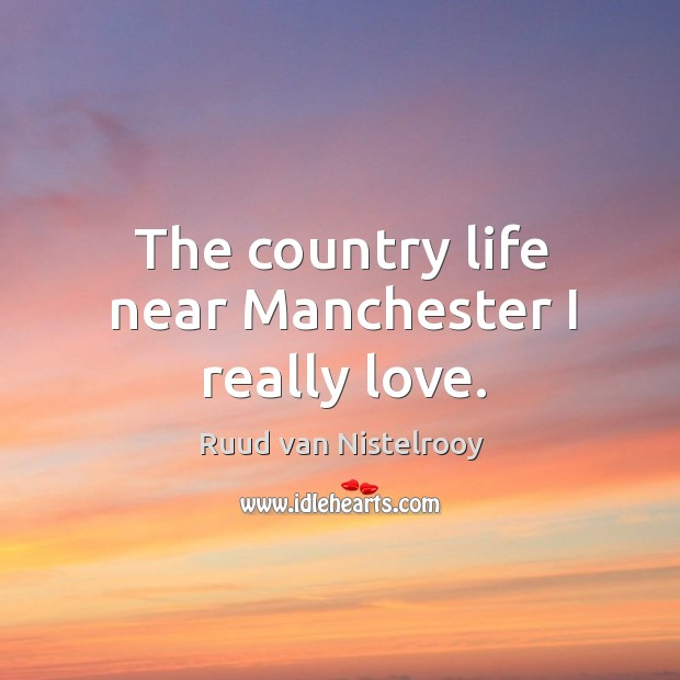 The country life near manchester I really love. Ruud van Nistelrooy Picture Quote