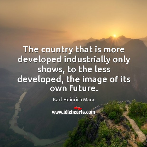 The country that is more developed industrially only shows, to the less developed, the image of its own future. Karl Heinrich Marx Picture Quote