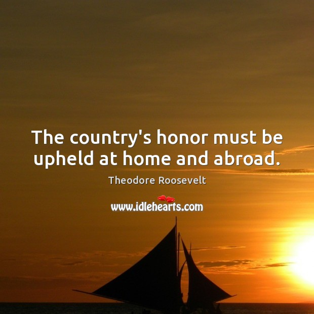 The country's honor must be upheld at home and abroad. Theodore Roosevelt Picture Quote
