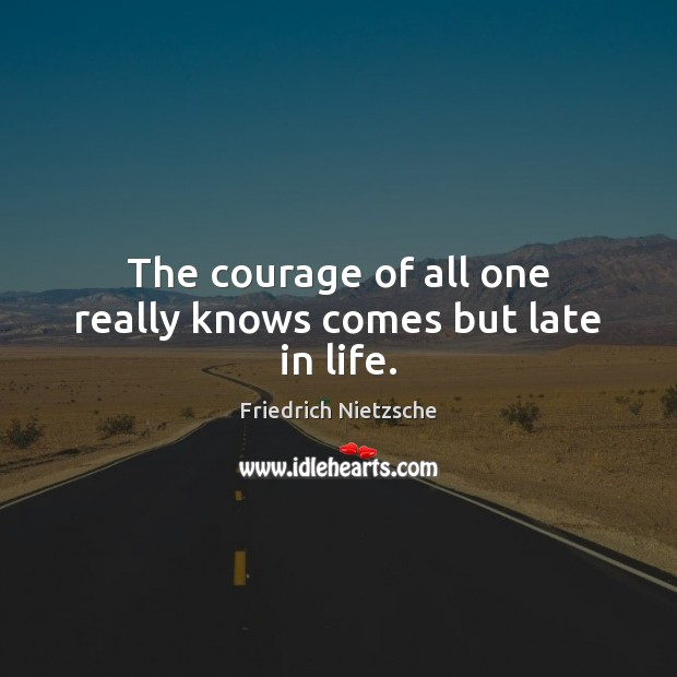 Image, The courage of all one really knows comes but late in life.
